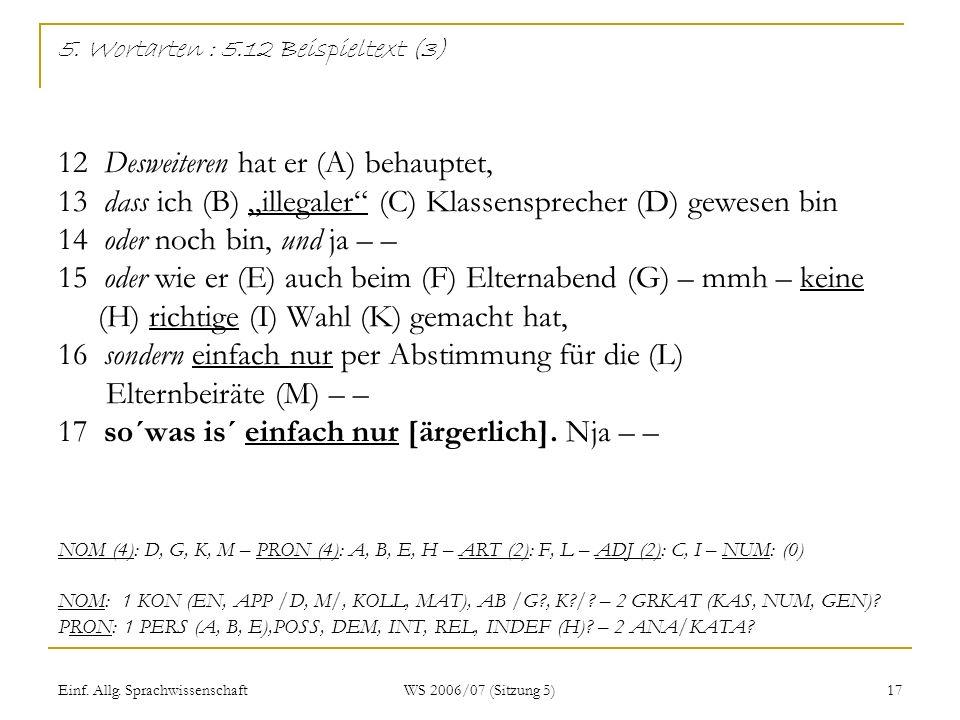 """5. Wortarten : 5.12 Beispieltext (3) 12 Desweiteren hat er (A) behauptet, 13 dass ich (B) """"illegaler (C) Klassensprecher (D) gewesen bin 14 oder noch bin, und ja – – 15 oder wie er (E) auch beim (F) Elternabend (G) – mmh – keine (H) richtige (I) Wahl (K) gemacht hat, 16 sondern einfach nur per Abstimmung für die (L) Elternbeiräte (M) – – 17 so´was is´ einfach nur [ärgerlich]. Nja – – NOM (4): D, G, K, M – PRON (4): A, B, E, H – ART (2): F, L – ADJ (2): C, I – NUM: (0) NOM: 1 KON (EN, APP /D, M/, KOLL, MAT), AB /G , K / – 2 GRKAT (KAS, NUM, GEN) PRON: 1 PERS (A, B, E),POSS, DEM, INT, REL, INDEF (H) – 2 ANA/KATA"""